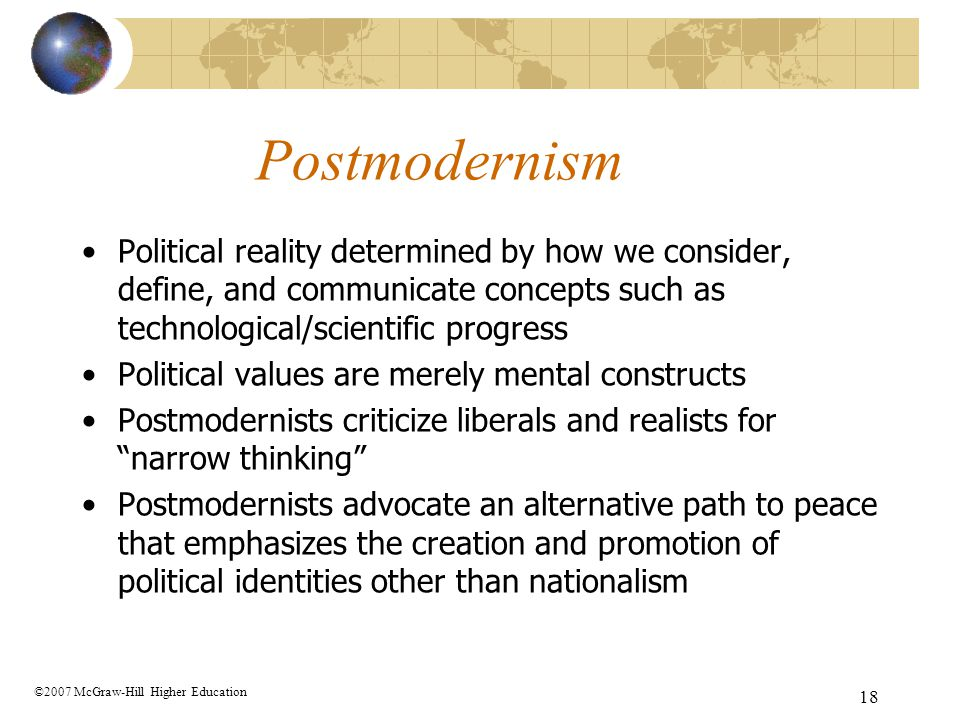 Postmodernism Political reality determined by how we consider, define, and communicate concepts such as technological/scientific progress.