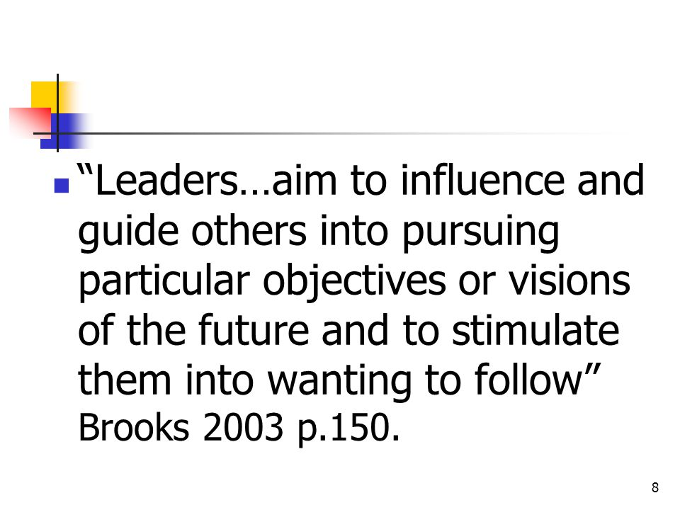 Leaders…aim to influence and guide others into pursuing particular objectives or visions of the future and to stimulate them into wanting to follow Brooks 2003 p.150.