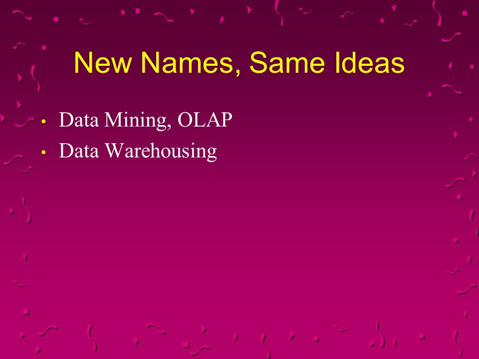 New Names, Same Ideas Data Mining, OLAP Data Warehousing