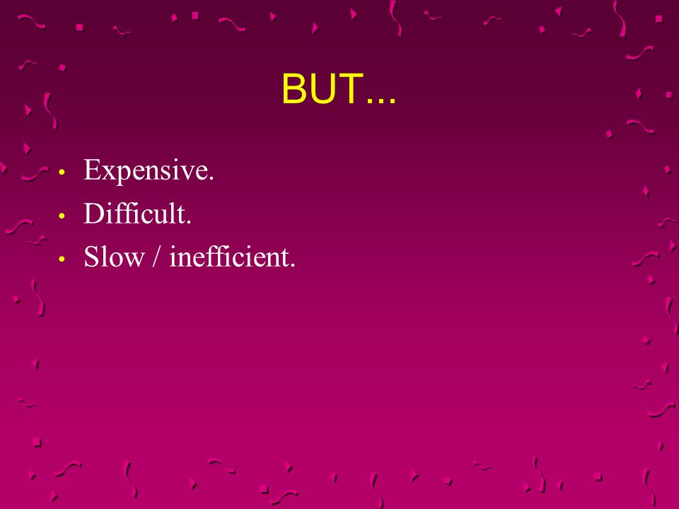 BUT... Expensive. Difficult. Slow / inefficient. 7