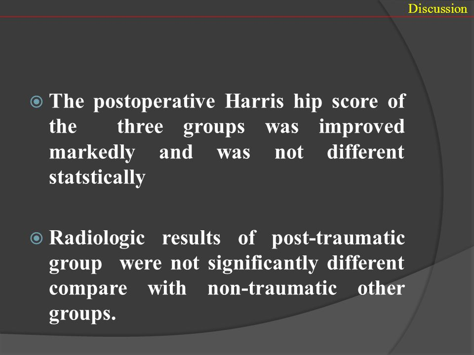 Discussion The postoperative Harris hip score of the three groups was improved markedly and was not different statstically.