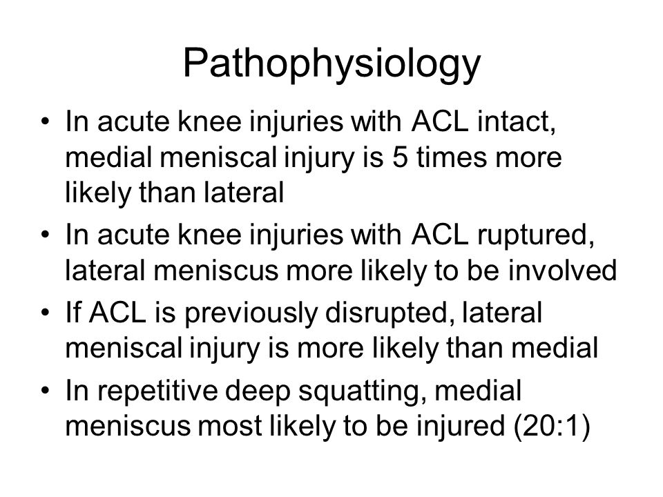 Pathophysiology In acute knee injuries with ACL intact, medial meniscal injury is 5 times more likely than lateral.