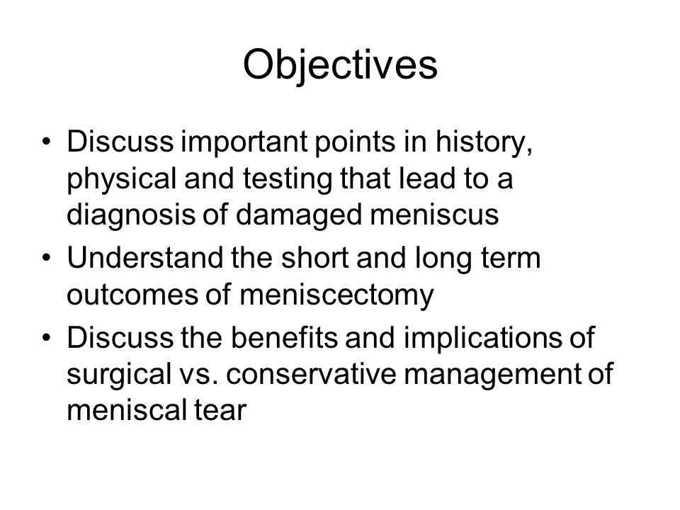 Objectives Discuss important points in history, physical and testing that lead to a diagnosis of damaged meniscus.