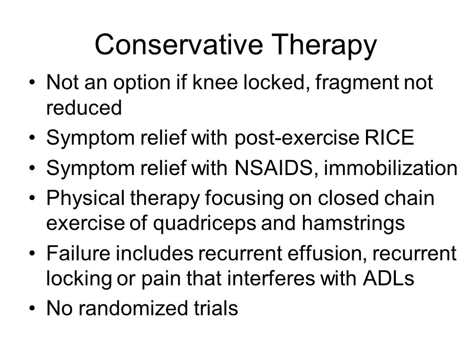 Conservative Therapy Not an option if knee locked, fragment not reduced. Symptom relief with post-exercise RICE.