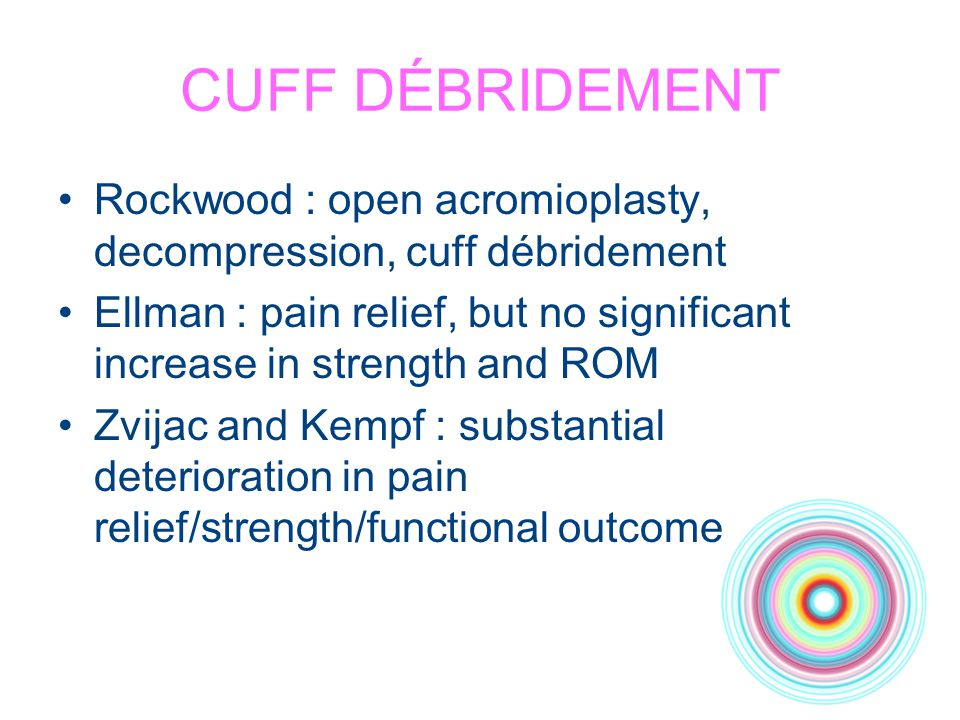 CUFF DÉBRIDEMENT Rockwood : open acromioplasty, decompression, cuff débridement.
