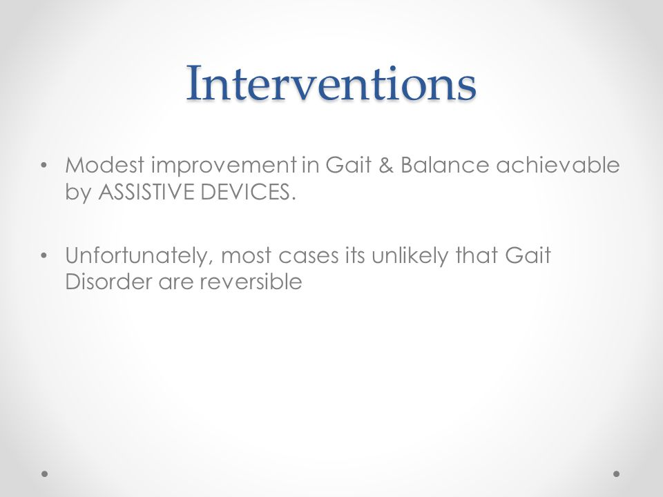 Interventions Modest improvement in Gait & Balance achievable by ASSISTIVE DEVICES.