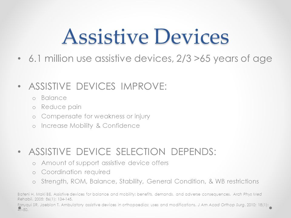 Assistive Devices 6.1 million use assistive devices, 2/3 >65 years of age. ASSISTIVE DEVICES IMPROVE: