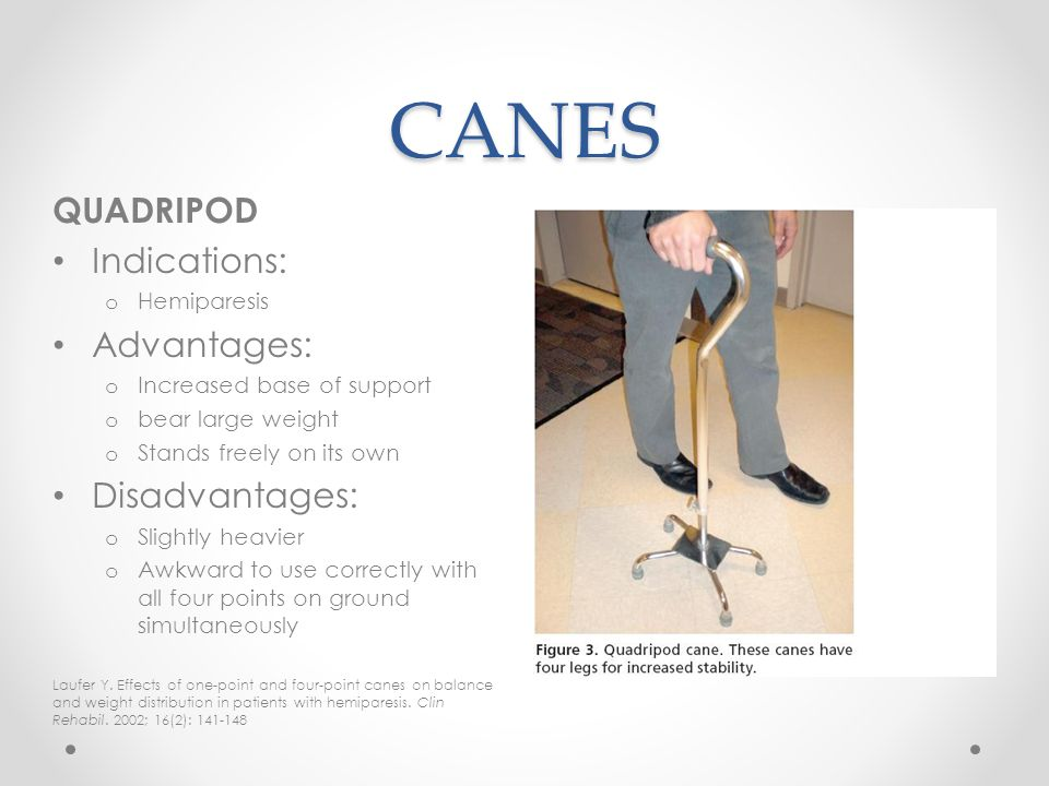 CANES QUADRIPOD Indications: Advantages: Disadvantages: Hemiparesis