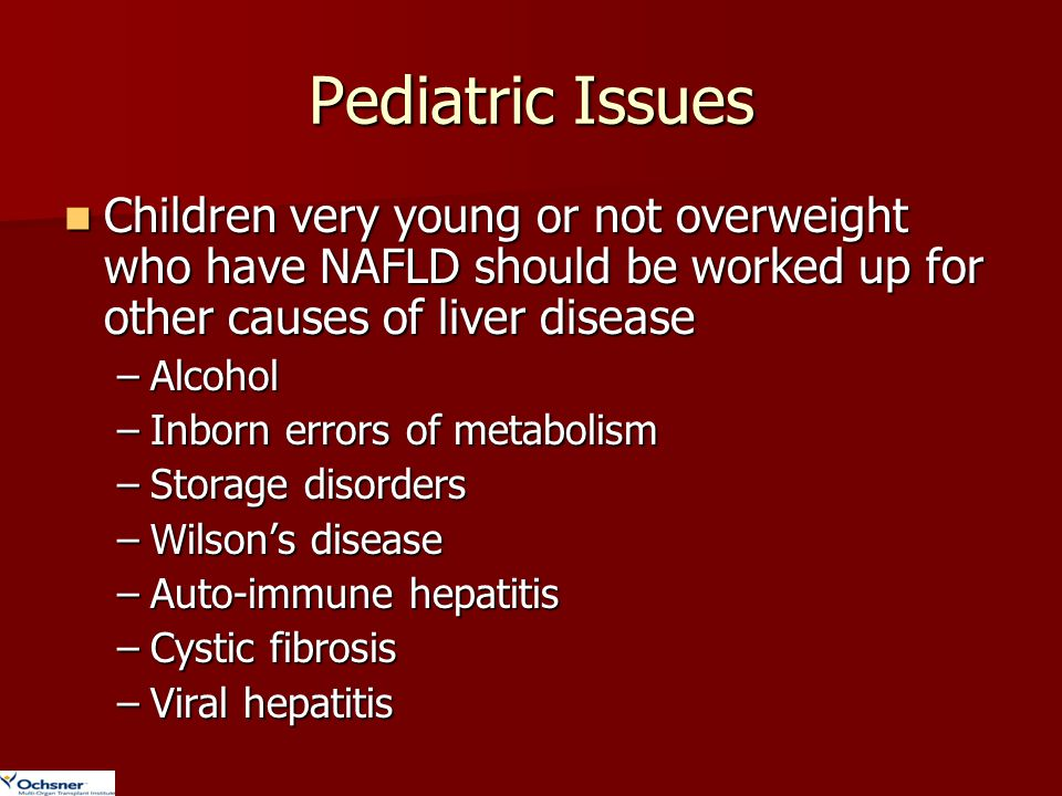 Pediatric Issues Children very young or not overweight who have NAFLD should be worked up for other causes of liver disease.