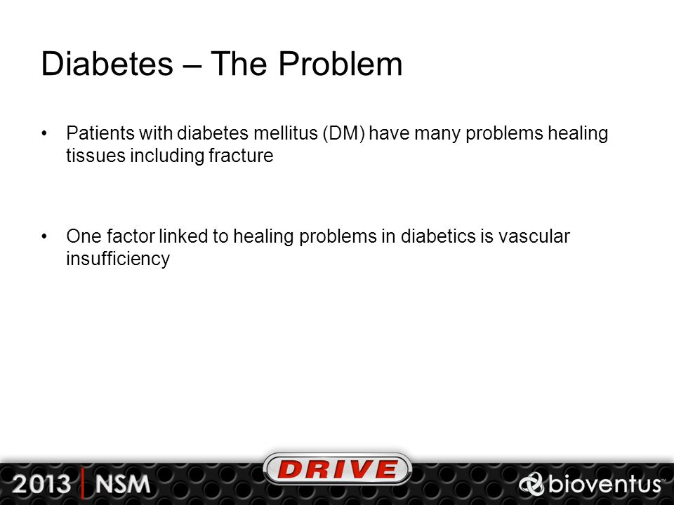 Diabetes – The Problem Patients with diabetes mellitus (DM) have many problems healing tissues including fracture.