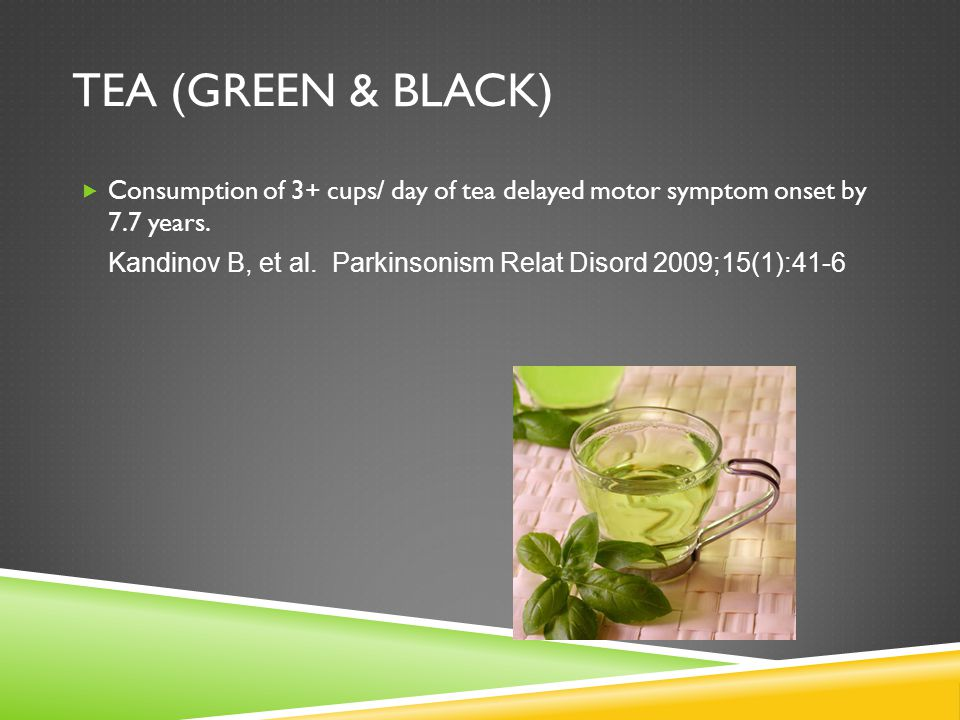 TEA (GREEN & BLACK) Consumption of 3+ cups/ day of tea delayed motor symptom onset by 7.7 years.