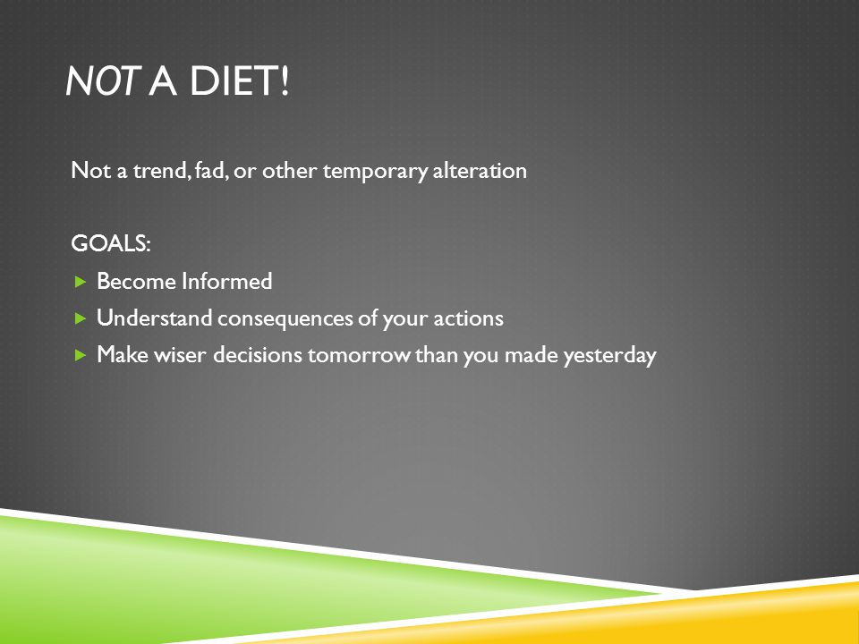 NOT A DIET! Not a trend, fad, or other temporary alteration GOALS: