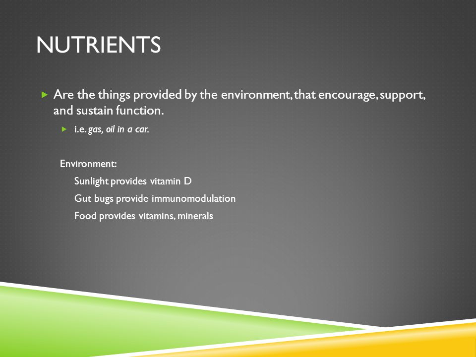 NUTRIENTS Are the things provided by the environment, that encourage, support, and sustain function.