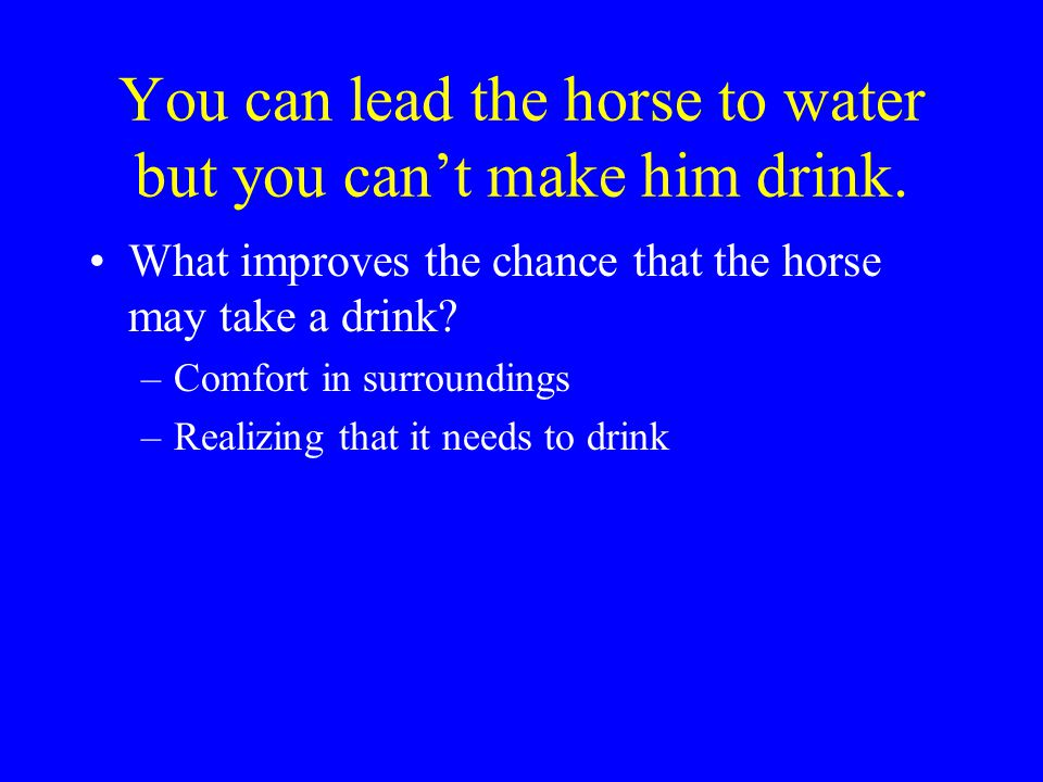 You can lead the horse to water but you can't make him drink.