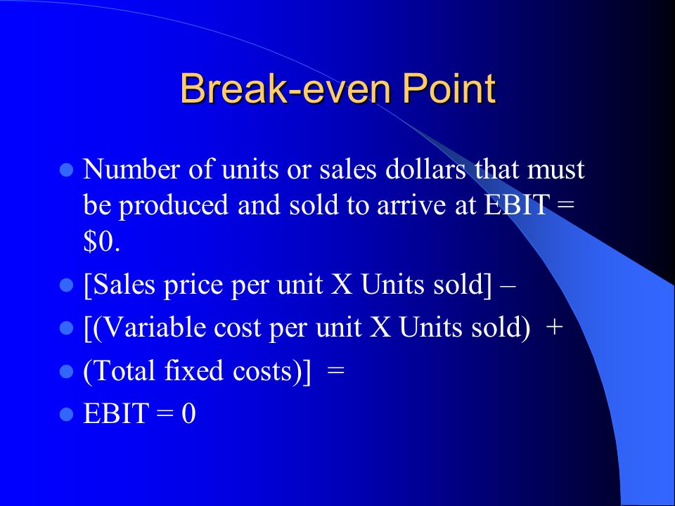 Break-even Point Number of units or sales dollars that must be produced and sold to arrive at EBIT = $0.