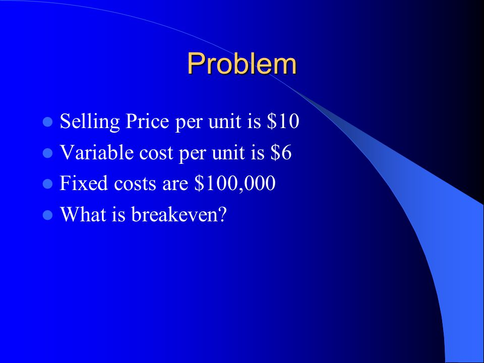 Problem Selling Price per unit is $10 Variable cost per unit is $6