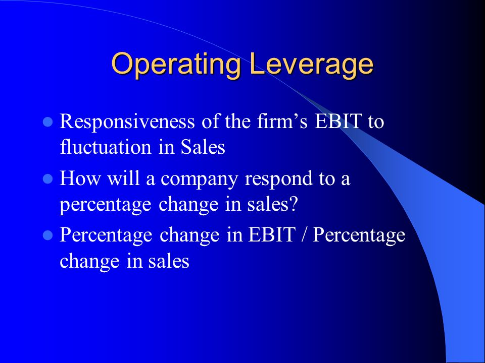 Operating Leverage Responsiveness of the firm's EBIT to fluctuation in Sales. How will a company respond to a percentage change in sales