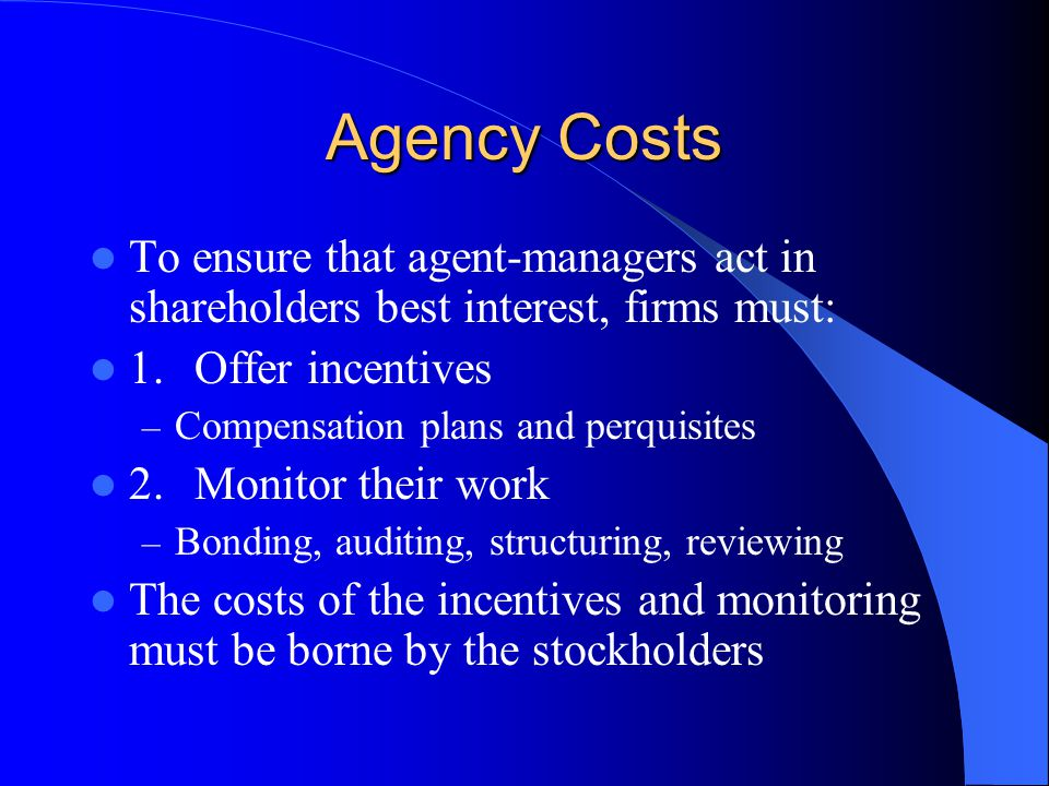 Agency Costs To ensure that agent-managers act in shareholders best interest, firms must: 1. Offer incentives.