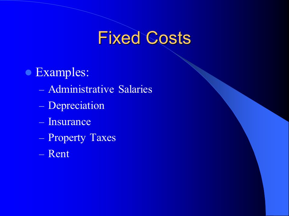 Fixed Costs Examples: Administrative Salaries Depreciation Insurance