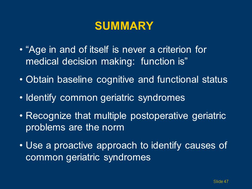 SUMMARY Age in and of itself is never a criterion for medical decision making: function is Obtain baseline cognitive and functional status.