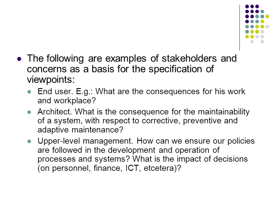 The following are examples of stakeholders and concerns as a basis for the specification of viewpoints: