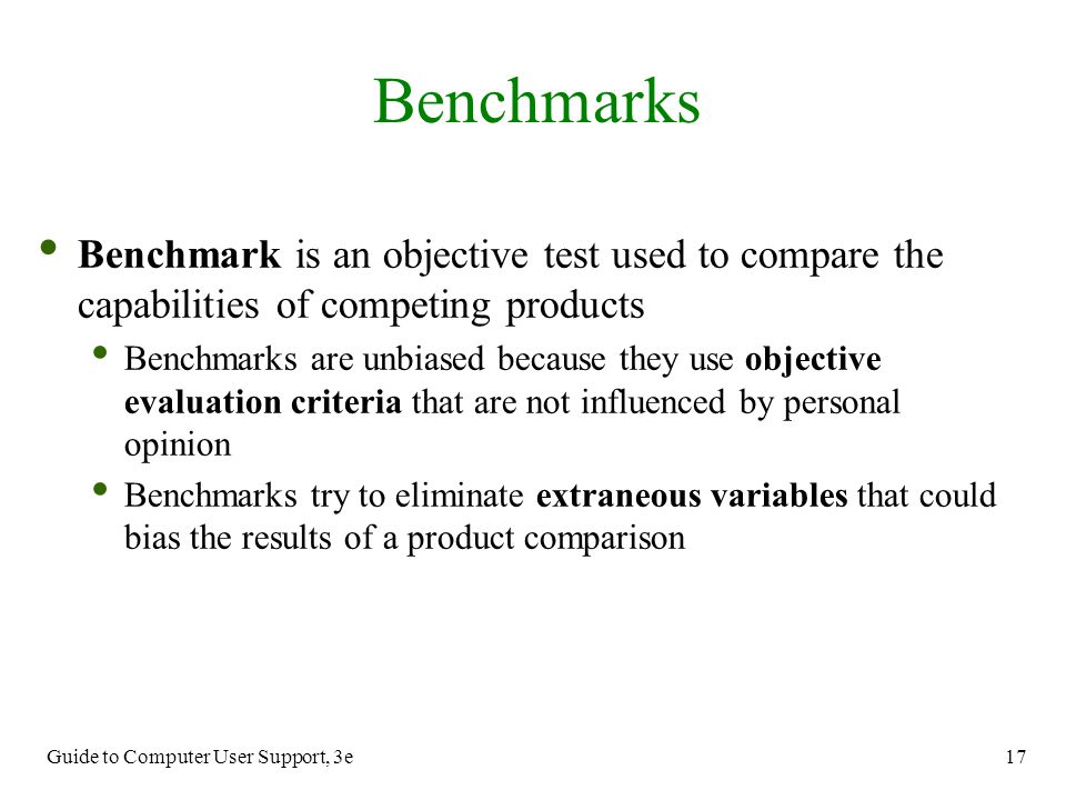 Benchmarks Benchmark is an objective test used to compare the capabilities of competing products.