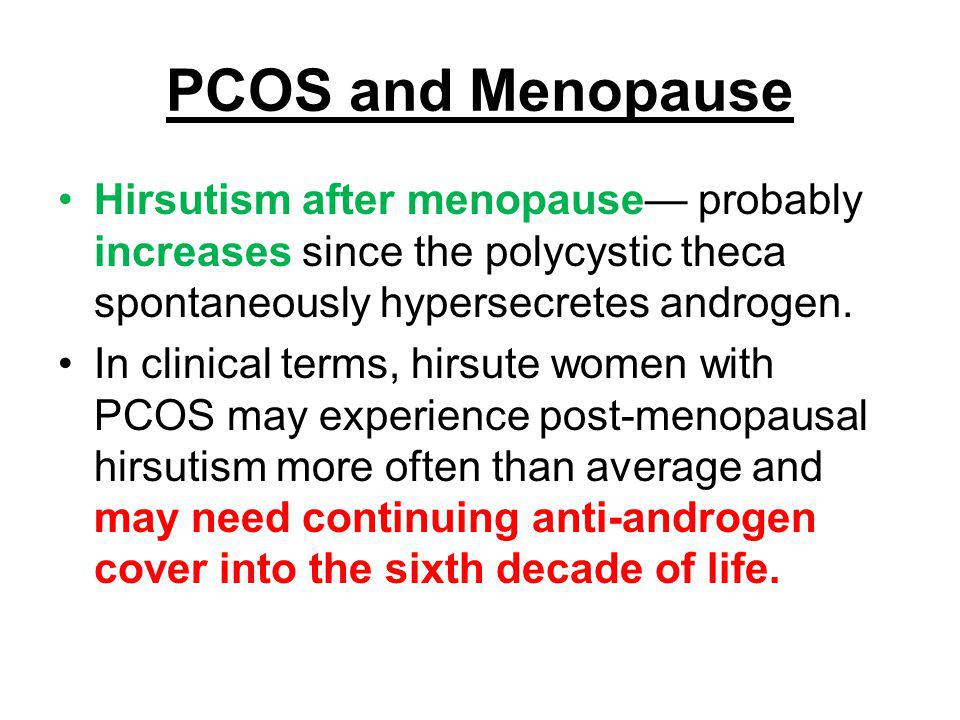 PCOS and Menopause Hirsutism after menopause— probably increases since the polycystic theca spontaneously hypersecretes androgen.