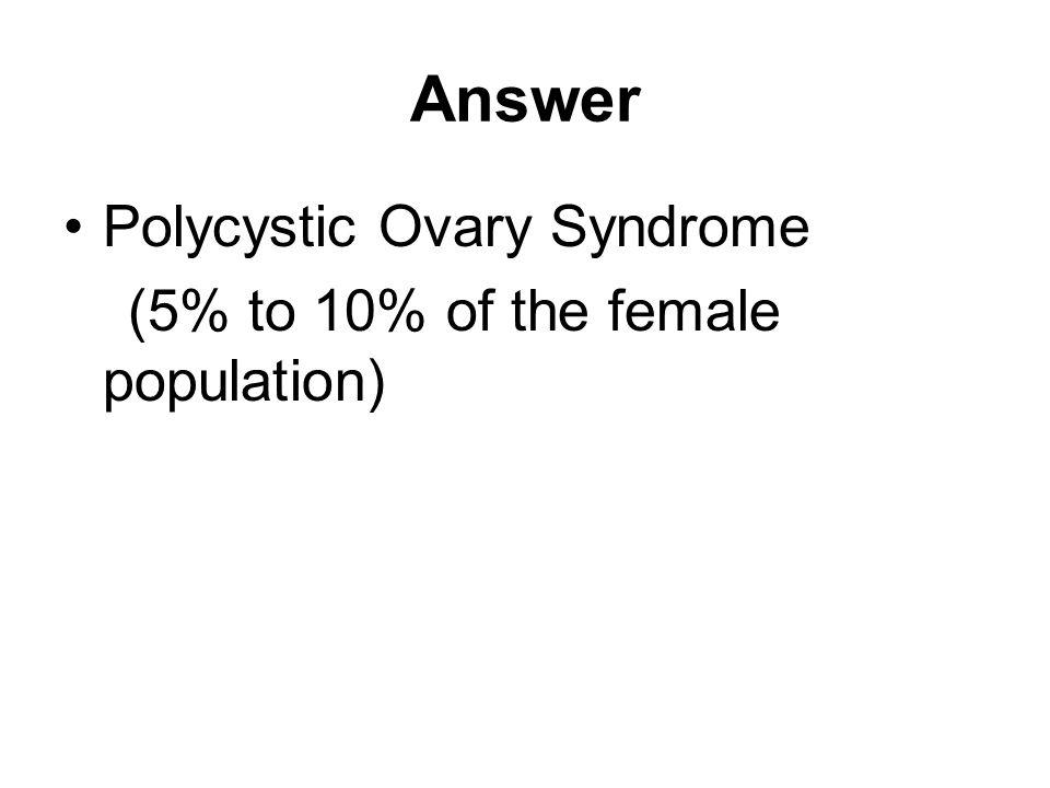 Answer Polycystic Ovary Syndrome (5% to 10% of the female population)
