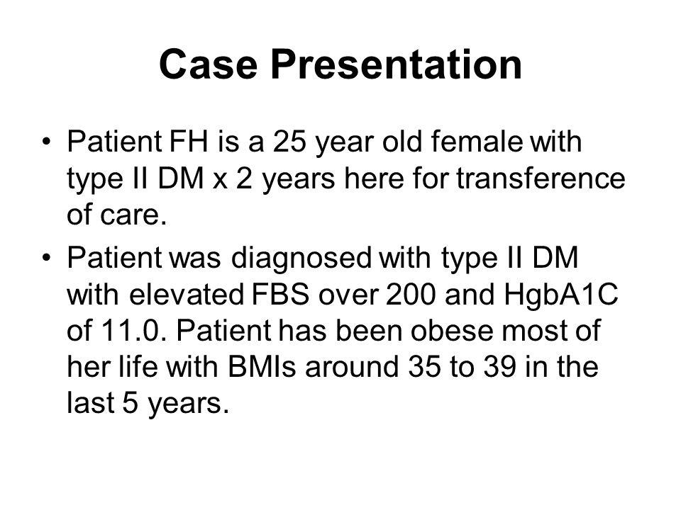 Case Presentation Patient FH is a 25 year old female with type II DM x 2 years here for transference of care.