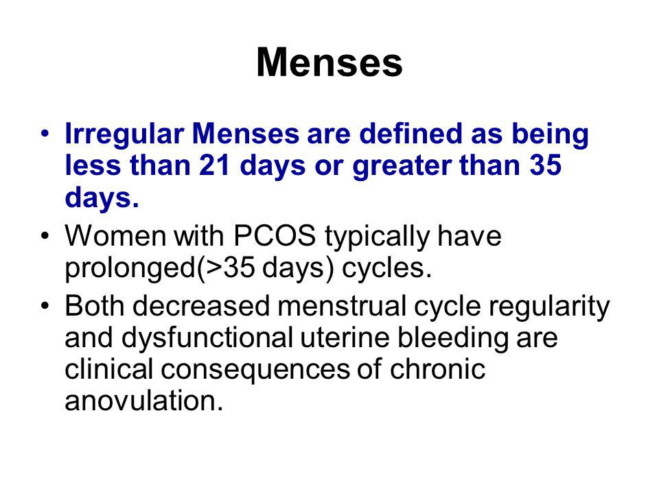 Menses Irregular Menses are defined as being less than 21 days or greater than 35 days. Women with PCOS typically have prolonged(>35 days) cycles.