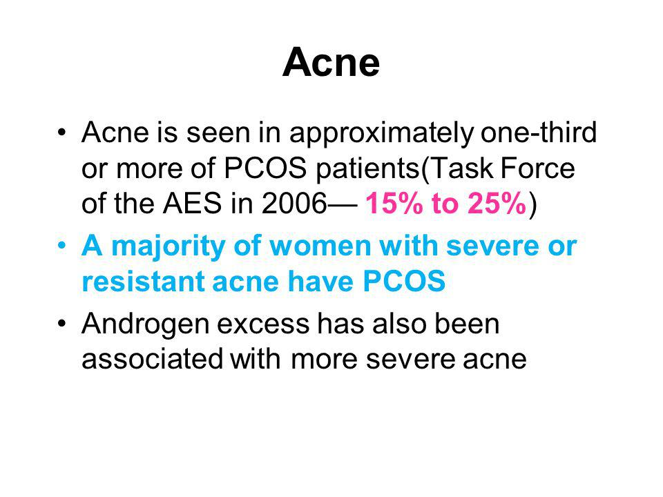 Acne Acne is seen in approximately one-third or more of PCOS patients(Task Force of the AES in 2006— 15% to 25%)