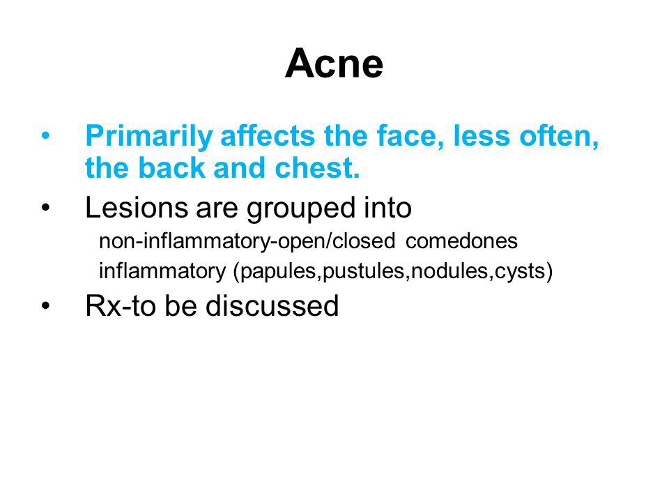 Acne Primarily affects the face, less often, the back and chest.