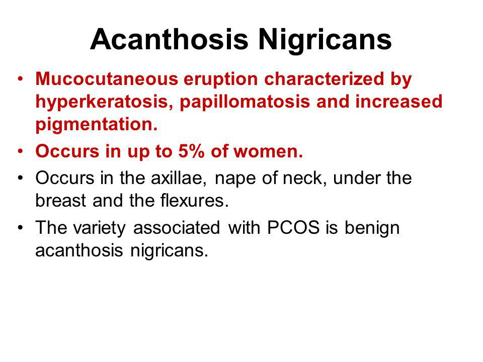 Acanthosis Nigricans Mucocutaneous eruption characterized by hyperkeratosis, papillomatosis and increased pigmentation.