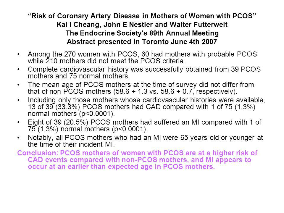 Risk of Coronary Artery Disease in Mothers of Women with PCOS Kai I Cheang, John E Nestler and Walter Futterweit The Endocrine Society s 89th Annual Meeting Abstract presented in Toronto June 4th 2007