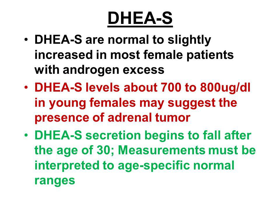 DHEA-S DHEA-S are normal to slightly increased in most female patients with androgen excess.