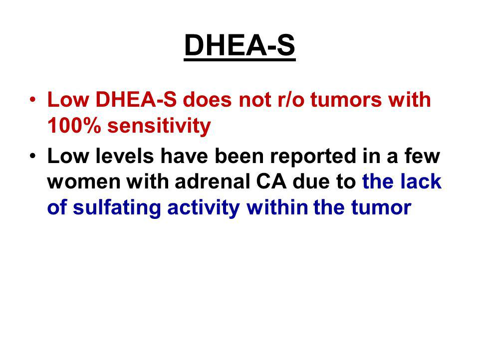 DHEA-S Low DHEA-S does not r/o tumors with 100% sensitivity