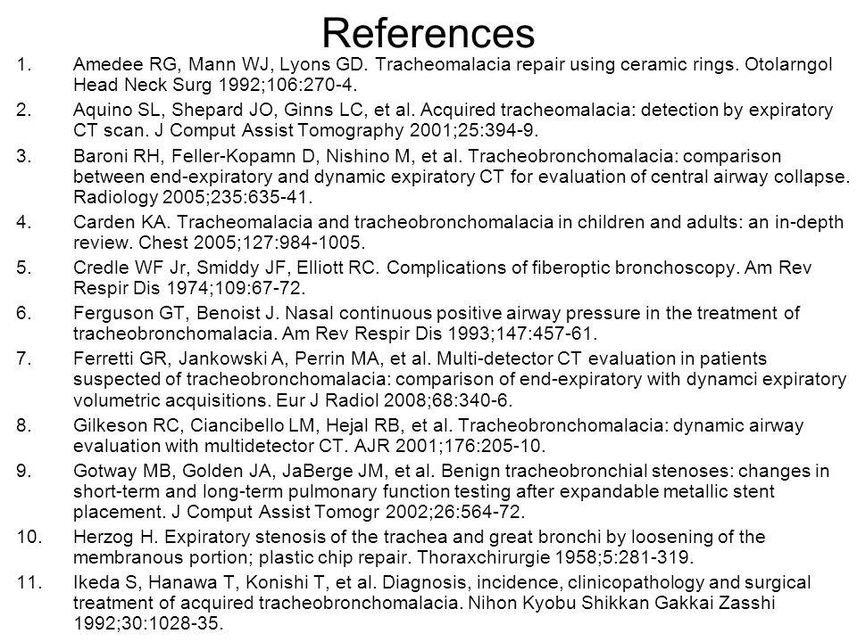 References Amedee RG, Mann WJ, Lyons GD. Tracheomalacia repair using ceramic rings. Otolarngol Head Neck Surg 1992;106:270-4.