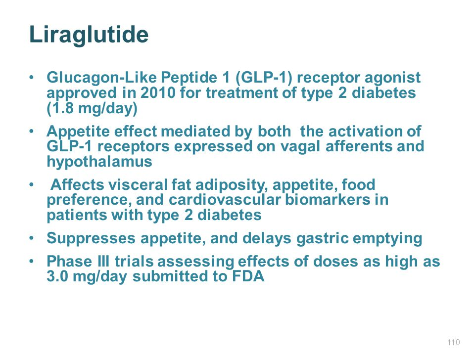 Liraglutide Glucagon-Like Peptide 1 (GLP-1) receptor agonist approved in 2010 for treatment of type 2 diabetes (1.8 mg/day)