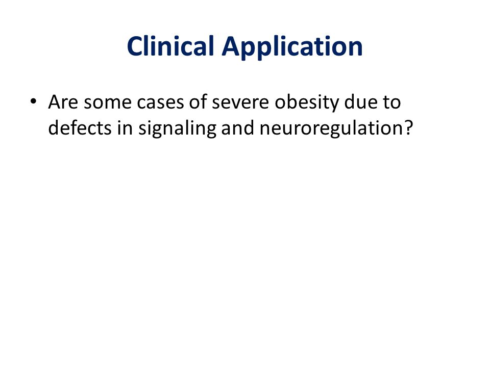 Clinical Application Are some cases of severe obesity due to defects in signaling and neuroregulation