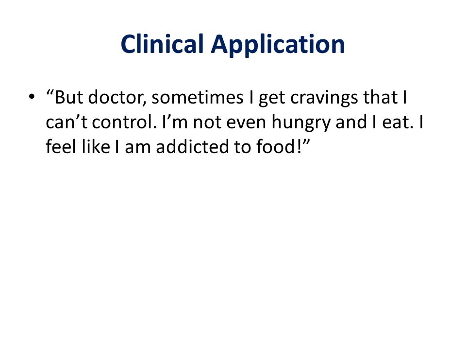 Clinical Application But doctor, sometimes I get cravings that I can't control.