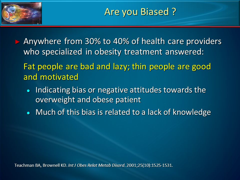 Are you Biased Anywhere from 30% to 40% of health care providers who specialized in obesity treatment answered: