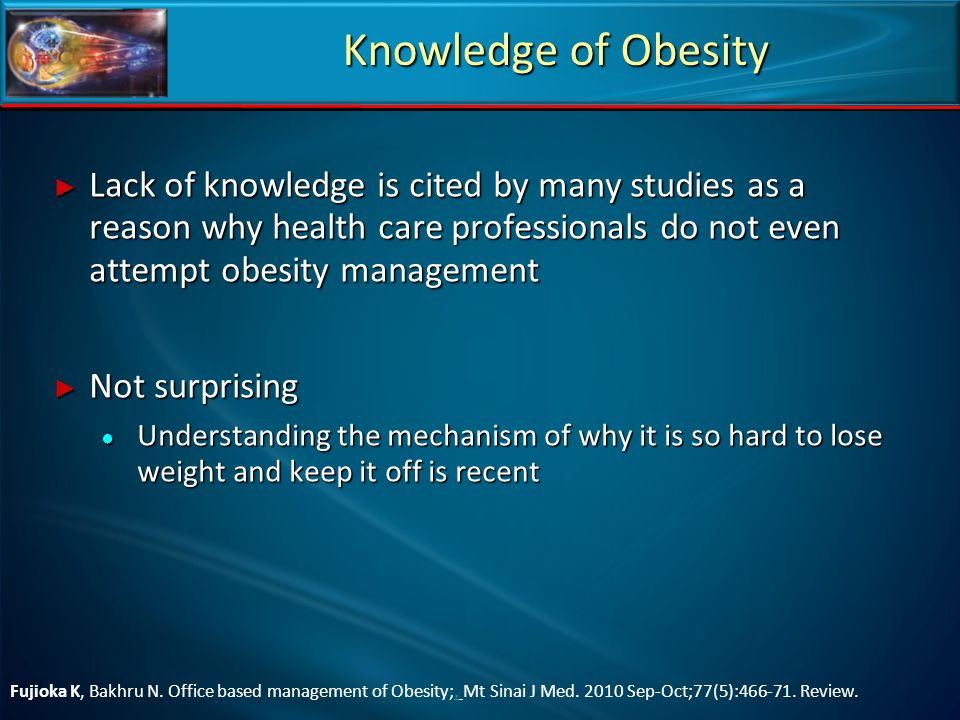 Knowledge of Obesity Lack of knowledge is cited by many studies as a reason why health care professionals do not even attempt obesity management.