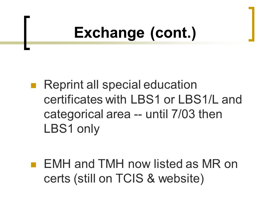 Exchange (cont.) Reprint all special education certificates with LBS1 or LBS1/L and categorical area -- until 7/03 then LBS1 only.