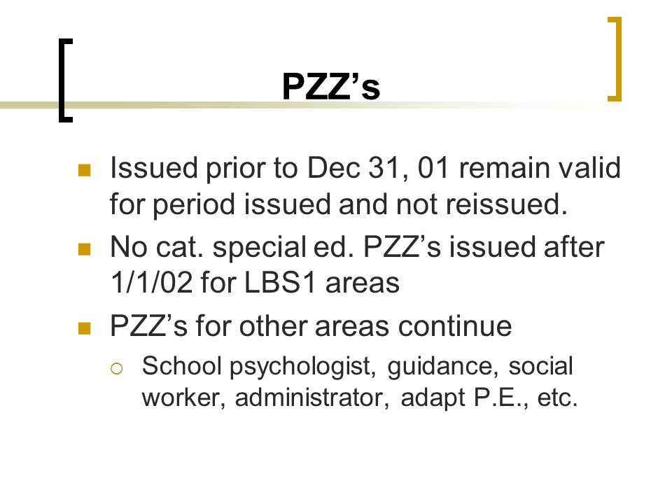 PZZ's Issued prior to Dec 31, 01 remain valid for period issued and not reissued. No cat. special ed. PZZ's issued after 1/1/02 for LBS1 areas.