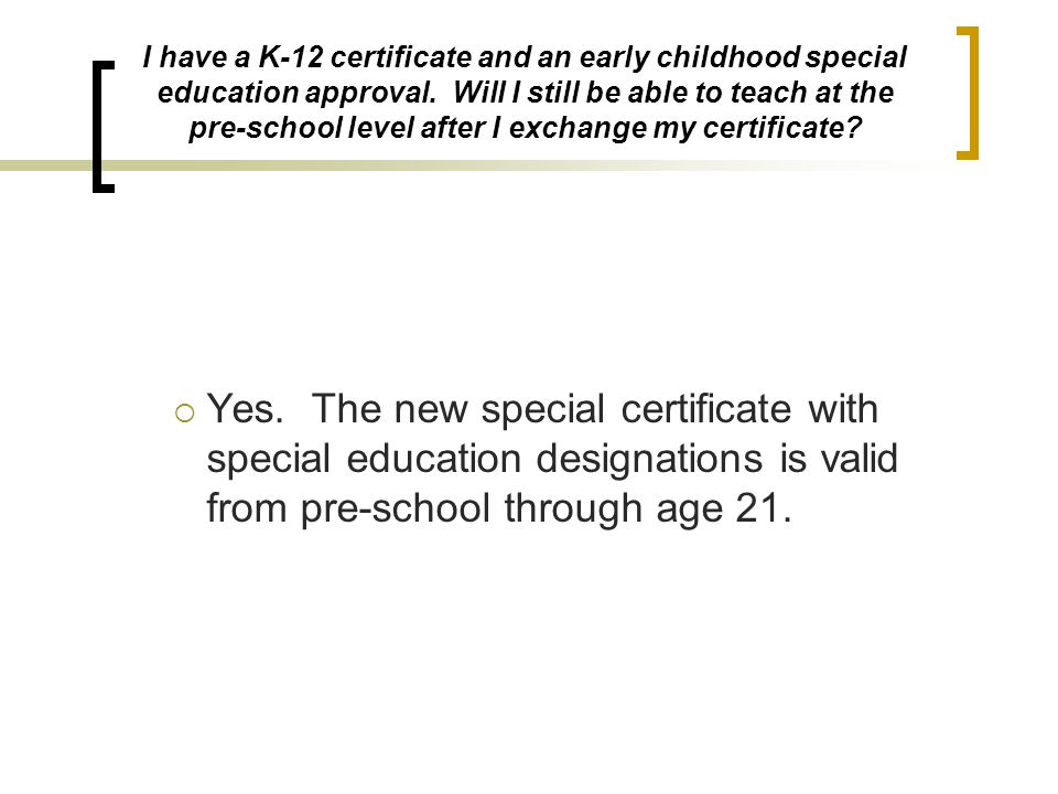 I have a K-12 certificate and an early childhood special education approval. Will I still be able to teach at the pre-school level after I exchange my certificate