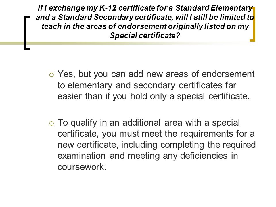 If I exchange my K-12 certificate for a Standard Elementary and a Standard Secondary certificate, will I still be limited to teach in the areas of endorsement originally listed on my Special certificate