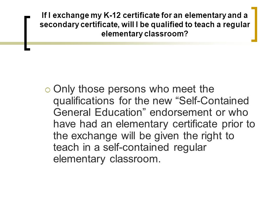 If I exchange my K-12 certificate for an elementary and a secondary certificate, will I be qualified to teach a regular elementary classroom
