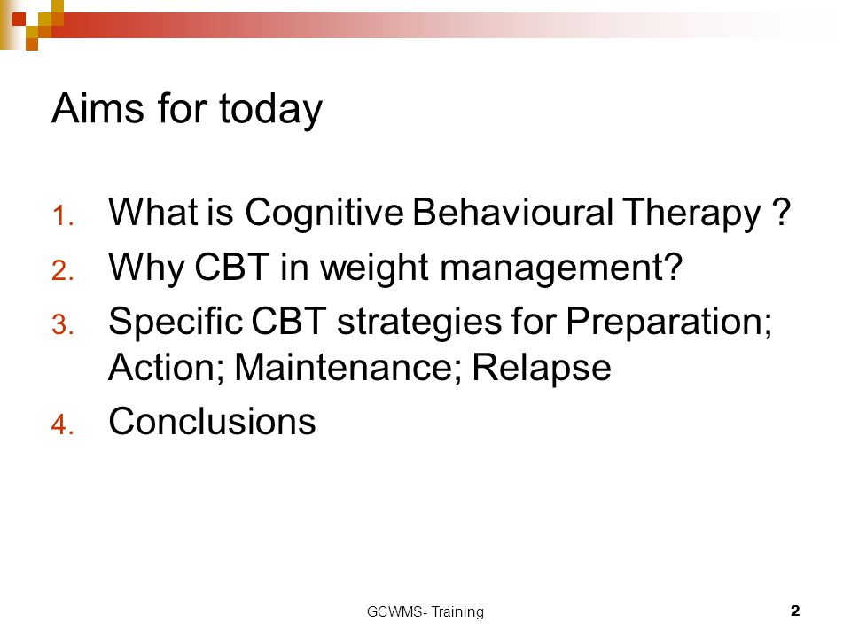 Aims for today What is Cognitive Behavioural Therapy