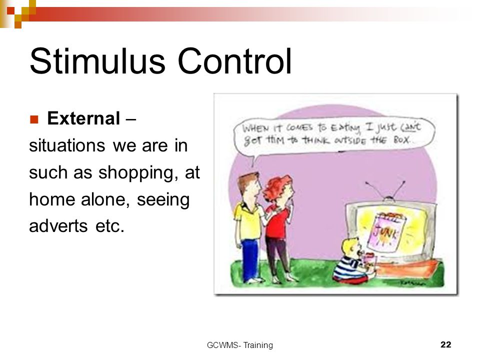 Stimulus Control External – situations we are in such as shopping, at