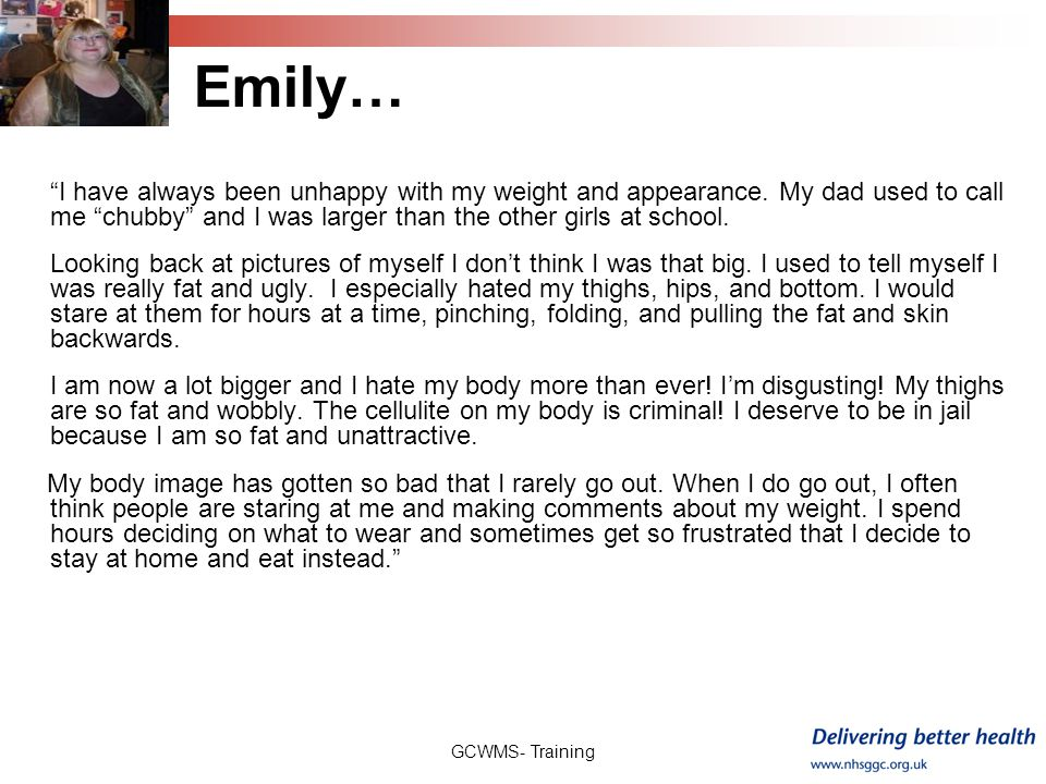 Emily… I have always been unhappy with my weight and appearance. My dad used to call me chubby and I was larger than the other girls at school.